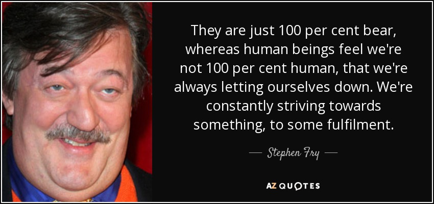 They are just 100 per cent bear, whereas human beings feel we're not 100 per cent human, that we're always letting ourselves down. We're constantly striving towards something, to some fulfilment. - Stephen Fry