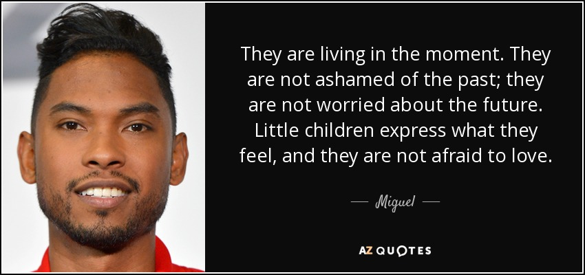 They are living in the moment. They are not ashamed of the past; they are not worried about the future. Little children express what they feel, and they are not afraid to love. - Miguel