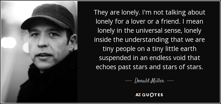 They are lonely. I'm not talking about lonely for a lover or a friend. I mean lonely in the universal sense, lonely inside the understanding that we are tiny people on a tiny little earth suspended in an endless void that echoes past stars and stars of stars. - Donald Miller