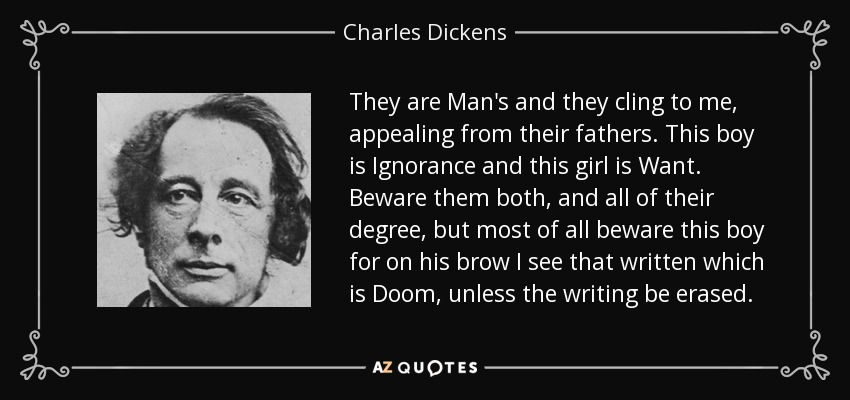 They are Man's and they cling to me, appealing from their fathers. This boy is Ignorance and this girl is Want. Beware them both, and all of their degree, but most of all beware this boy for on his brow I see that written which is Doom, unless the writing be erased. - Charles Dickens