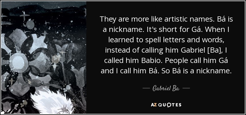 They are more like artistic names. Bá is a nickname. It's short for Gá. When I learned to spell letters and words, instead of calling him Gabriel [Ba], I called him Babio. People call him Gá and I call him Bá. So Bá is a nickname. - Gabriel Ba