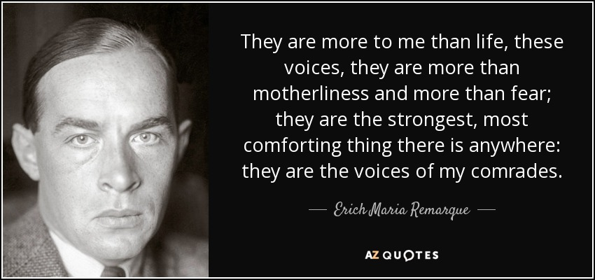They are more to me than life, these voices, they are more than motherliness and more than fear; they are the strongest, most comforting thing there is anywhere: they are the voices of my comrades. - Erich Maria Remarque