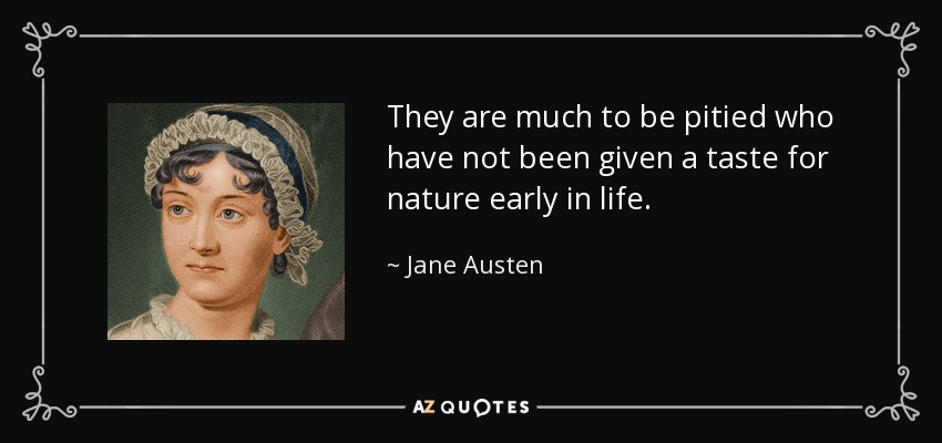 They are much to be pitied who have not been given a taste for nature early in life. - Jane Austen