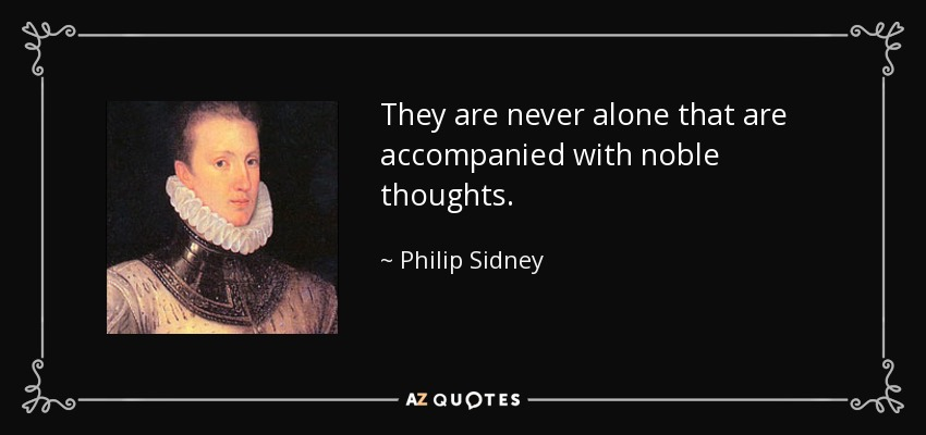 They are never alone that are accompanied with noble thoughts. - Philip Sidney