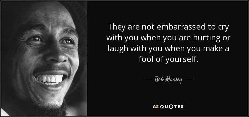 They are not embarrassed to cry with you when you are hurting or laugh with you when you make a fool of yourself. - Bob Marley