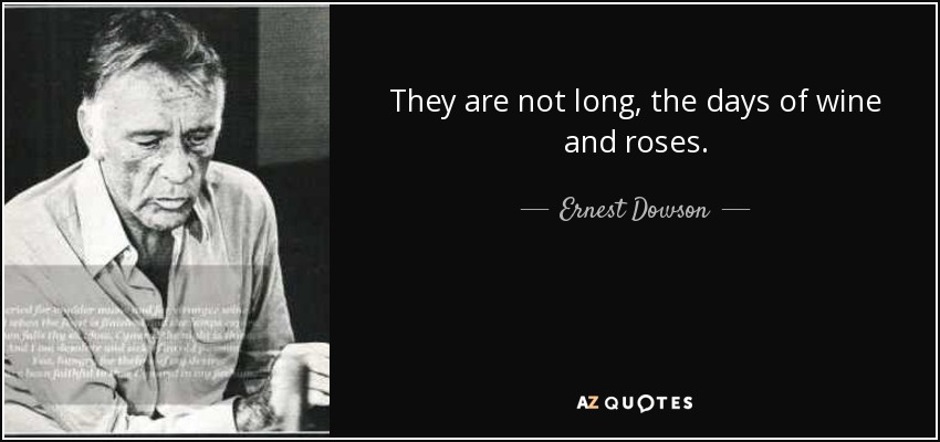 They are not long, the days of wine and roses. - Ernest Dowson