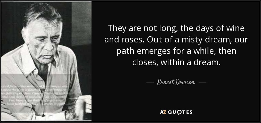 They are not long, the days of wine and roses. Out of a misty dream, our path emerges for a while, then closes, within a dream. - Ernest Dowson
