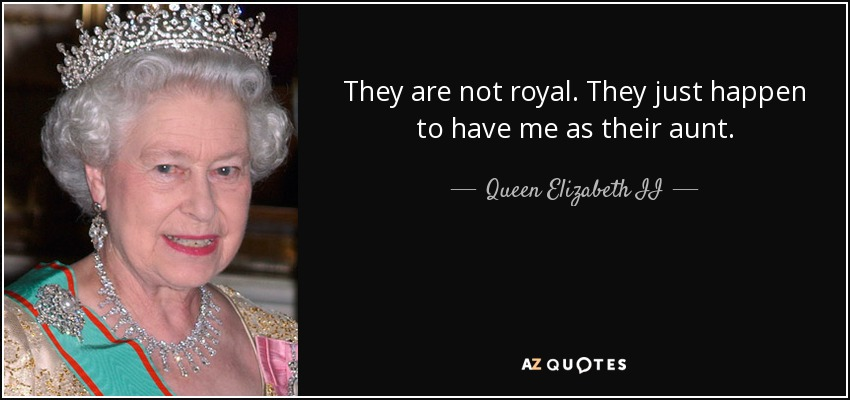 They are not royal. They just happen to have me as their aunt. - Queen Elizabeth II