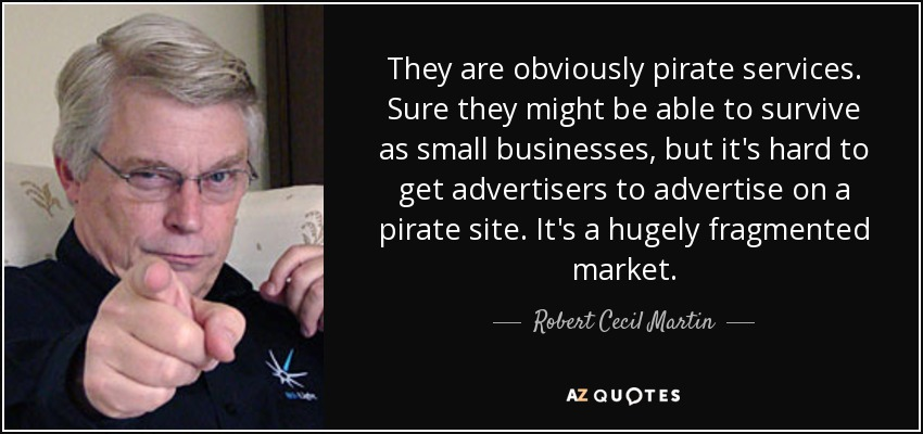 They are obviously pirate services. Sure they might be able to survive as small businesses, but it's hard to get advertisers to advertise on a pirate site. It's a hugely fragmented market. - Robert Cecil Martin