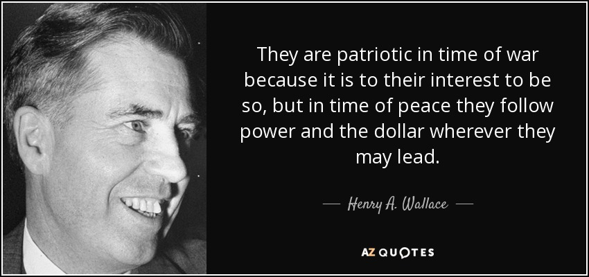 They are patriotic in time of war because it is to their interest to be so, but in time of peace they follow power and the dollar wherever they may lead. - Henry A. Wallace