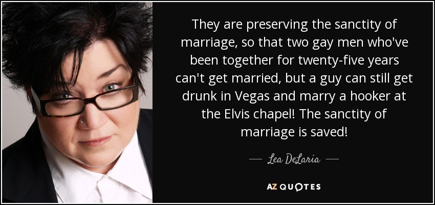 They are preserving the sanctity of marriage, so that two gay men who've been together for twenty-five years can't get married, but a guy can still get drunk in Vegas and marry a hooker at the Elvis chapel! The sanctity of marriage is saved! - Lea DeLaria