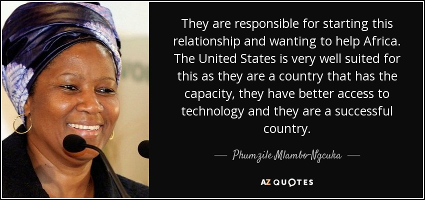 They are responsible for starting this relationship and wanting to help Africa. The United States is very well suited for this as they are a country that has the capacity, they have better access to technology and they are a successful country. - Phumzile Mlambo-Ngcuka