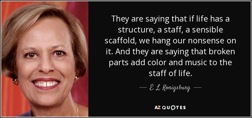 They are saying that if life has a structure, a staff, a sensible scaffold, we hang our nonsense on it. And they are saying that broken parts add color and music to the staff of life. - E. L. Konigsburg