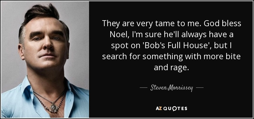 They are very tame to me. God bless Noel, I'm sure he'll always have a spot on 'Bob's Full House', but I search for something with more bite and rage. - Steven Morrissey