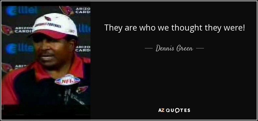 They are who we thought they were! - Dennis Green