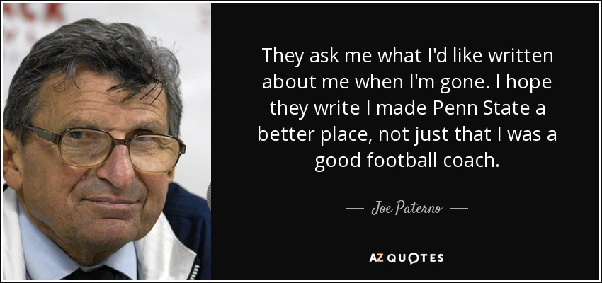 They ask me what I'd like written about me when I'm gone. I hope they write I made Penn State a better place, not just that I was a good football coach. - Joe Paterno