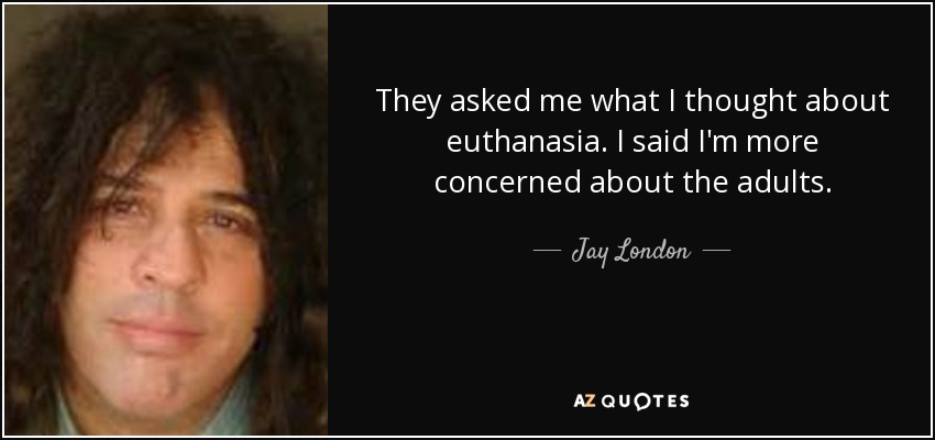 They asked me what I thought about euthanasia. I said I'm more concerned about the adults. - Jay London