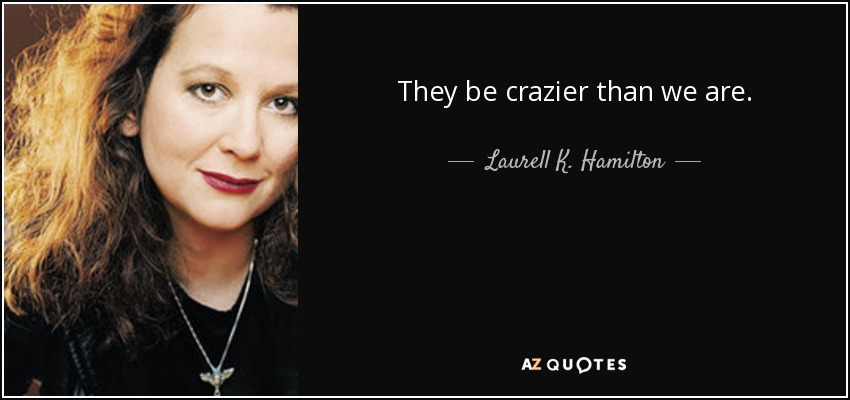 They be crazier than we are. - Laurell K. Hamilton