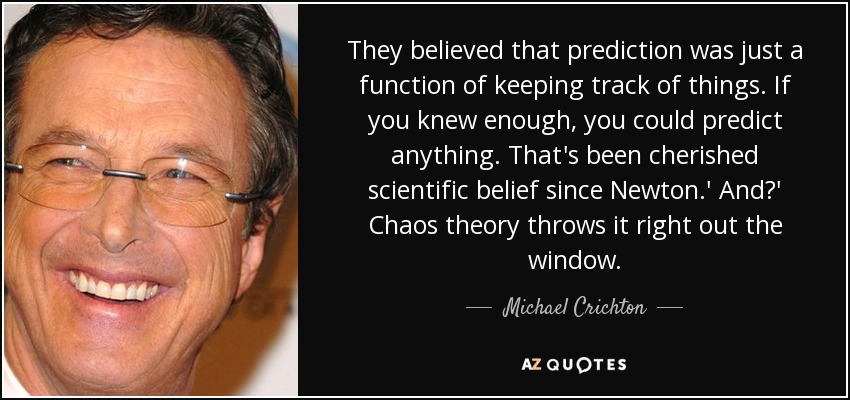 They believed that prediction was just a function of keeping track of things. If you knew enough, you could predict anything. That's been cherished scientific belief since Newton.' And?' Chaos theory throws it right out the window. - Michael Crichton
