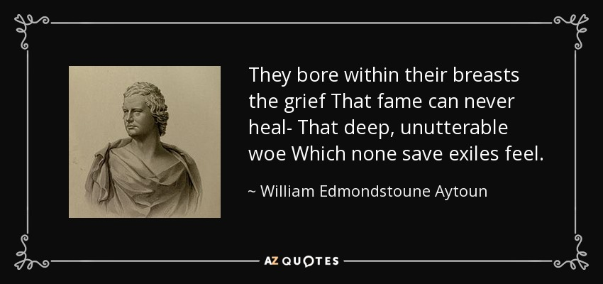 They bore within their breasts the grief That fame can never heal- That deep, unutterable woe Which none save exiles feel. - William Edmondstoune Aytoun