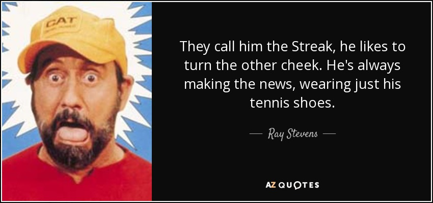 They call him the Streak, he likes to turn the other cheek. He's always making the news, wearing just his tennis shoes. - Ray Stevens