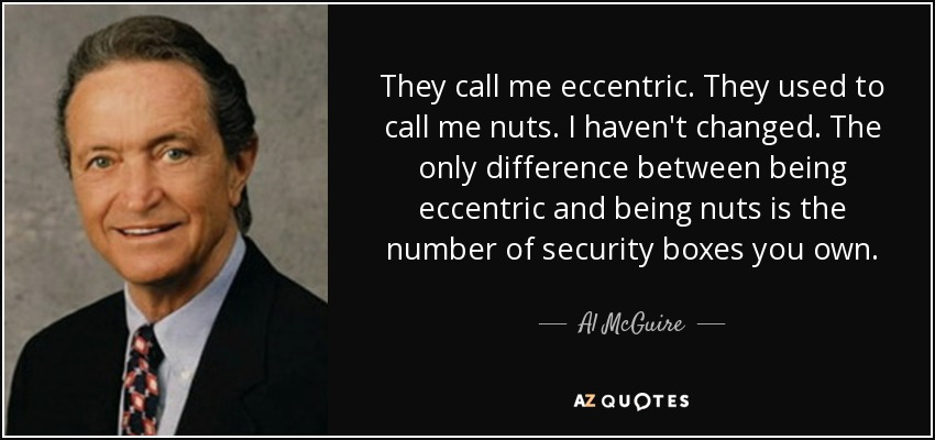 They call me eccentric. They used to call me nuts. I haven't changed. The only difference between being eccentric and being nuts is the number of security boxes you own. - Al McGuire