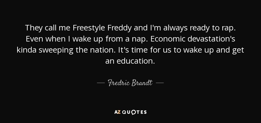 They call me Freestyle Freddy and I'm always ready to rap. Even when I wake up from a nap. Economic devastation's kinda sweeping the nation. It's time for us to wake up and get an education. - Fredric Brandt