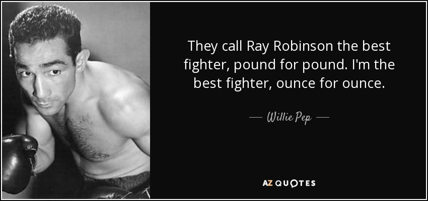 They call Ray Robinson the best fighter, pound for pound. I'm the best fighter, ounce for ounce. - Willie Pep
