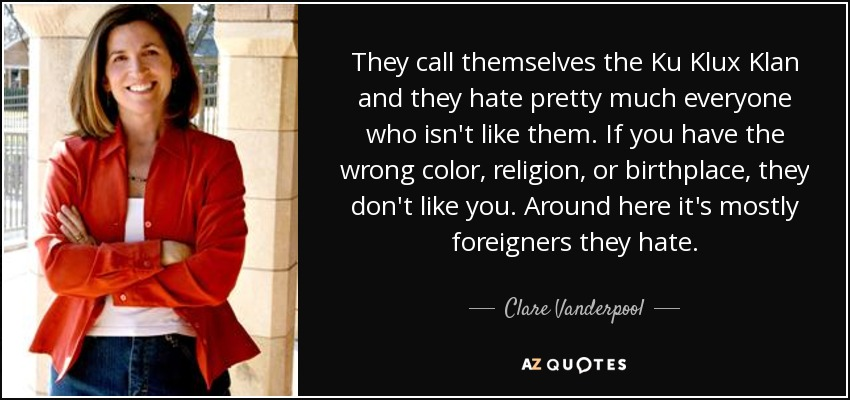 They call themselves the Ku Klux Klan and they hate pretty much everyone who isn't like them. If you have the wrong color, religion, or birthplace, they don't like you. Around here it's mostly foreigners they hate. - Clare Vanderpool