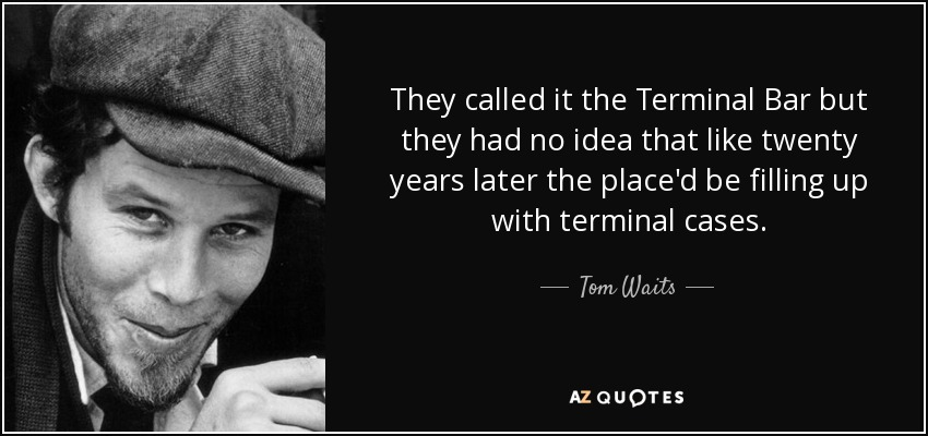 They called it the Terminal Bar but they had no idea that like twenty years later the place'd be filling up with terminal cases. - Tom Waits