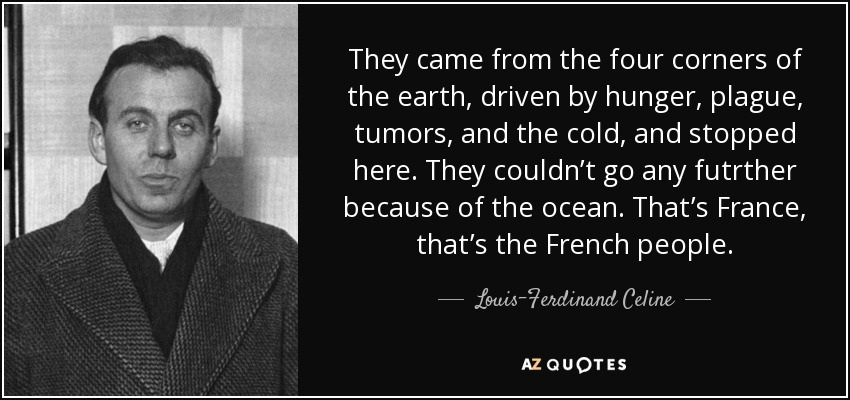 They came from the four corners of the earth, driven by hunger, plague, tumors, and the cold, and stopped here. They couldn't go any futrther because of the ocean. That's France, that's the French people. - Louis-Ferdinand Celine