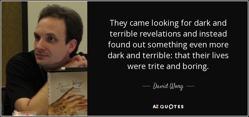 They came looking for dark and terrible revelations and instead found out something even more dark and terrible: that their lives were trite and boring. - David Wong