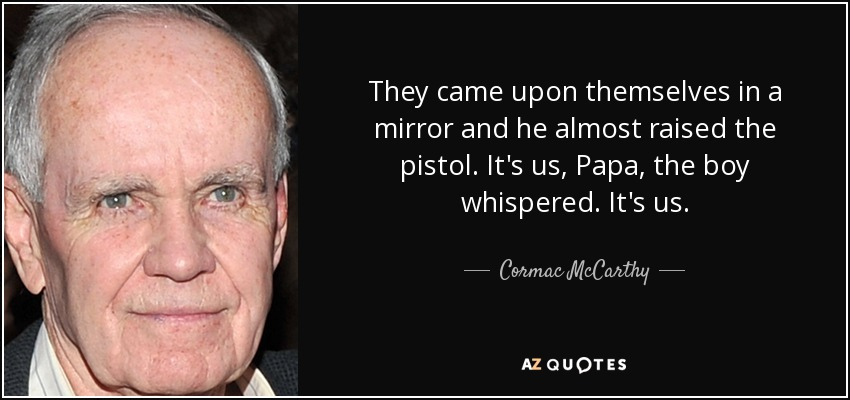 They came upon themselves in a mirror and he almost raised the pistol. It's us, Papa, the boy whispered. It's us. - Cormac McCarthy