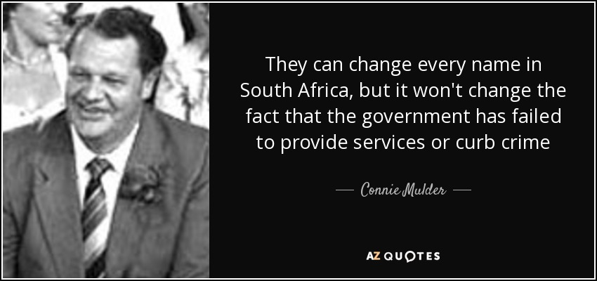 They can change every name in South Africa, but it won't change the fact that the government has failed to provide services or curb crime - Connie Mulder