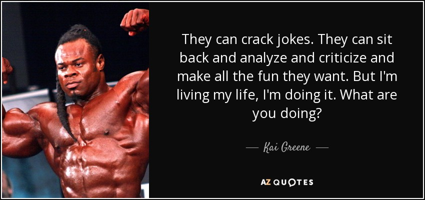 They can crack jokes. They can sit back and analyze and criticize and make all the fun they want. But I'm living my life, I'm doing it. What are you doing? - Kai Greene