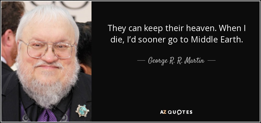 They can keep their heaven. When I die, I'd sooner go to Middle Earth. - George R. R. Martin