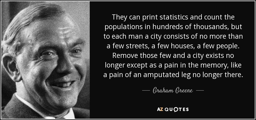 They can print statistics and count the populations in hundreds of thousands, but to each man a city consists of no more than a few streets, a few houses, a few people. Remove those few and a city exists no longer except as a pain in the memory, like a pain of an amputated leg no longer there. - Graham Greene