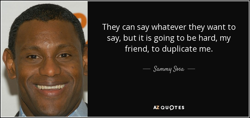 They can say whatever they want to say, but it is going to be hard, my friend, to duplicate me. - Sammy Sosa