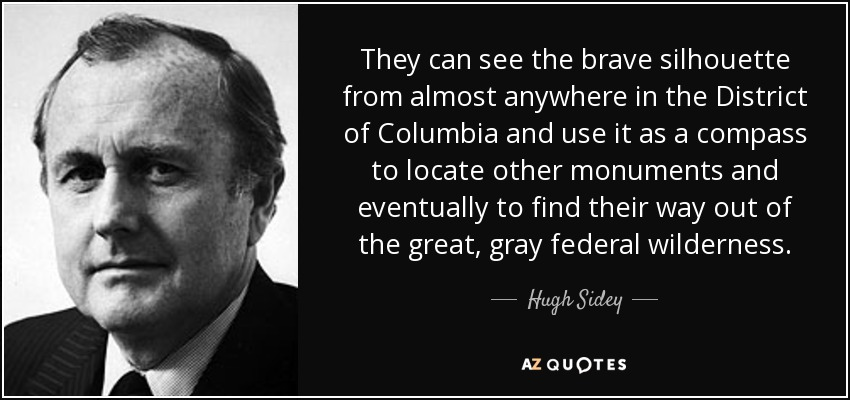 They can see the brave silhouette from almost anywhere in the District of Columbia and use it as a compass to locate other monuments and eventually to find their way out of the great, gray federal wilderness. - Hugh Sidey
