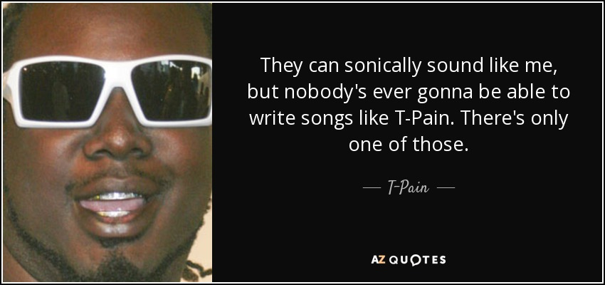 T-Pain quote: They can sonically sound like me, but nobody's ever