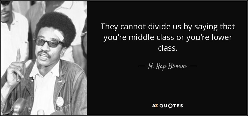 They cannot divide us by saying that you're middle class or you're lower class. - H. Rap Brown