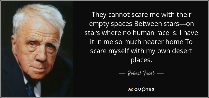 They cannot scare me with their empty spaces Between stars—on stars where no human race is. I have it in me so much nearer home To scare myself with my own desert places. - Robert Frost