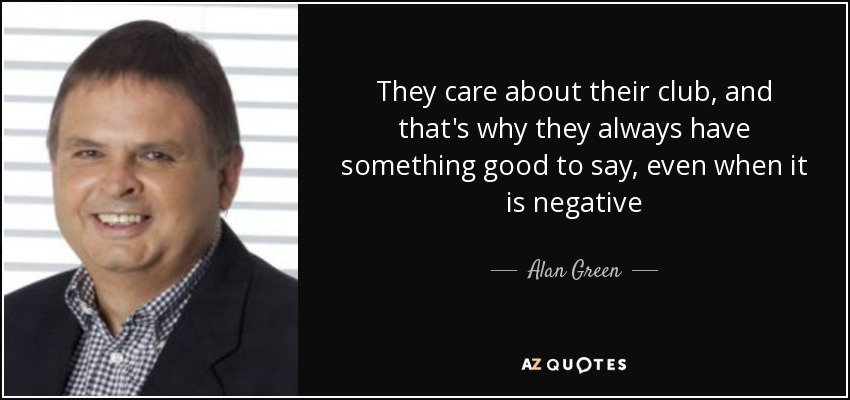 They care about their club, and that's why they always have something good to say, even when it is negative - Alan Green