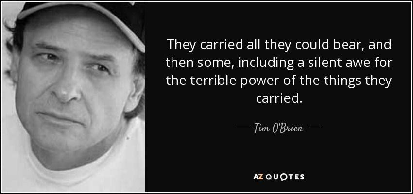 They carried all they could bear, and then some, including a silent awe for the terrible power of the things they carried. - Tim O'Brien