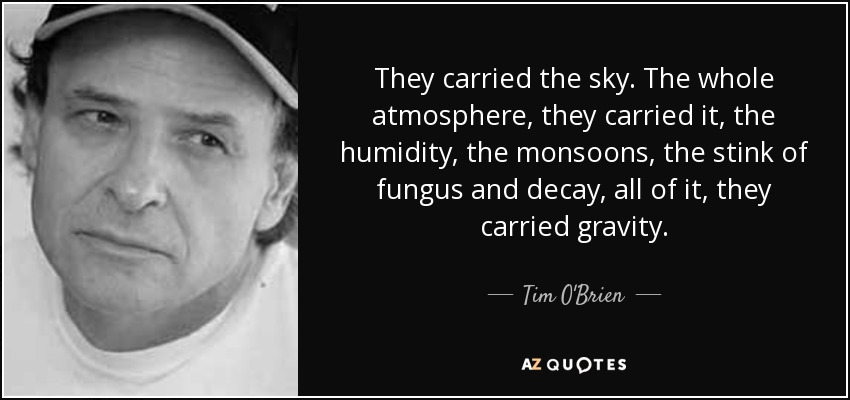 They carried the sky. The whole atmosphere, they carried it, the humidity, the monsoons, the stink of fungus and decay, all of it, they carried gravity. - Tim O'Brien