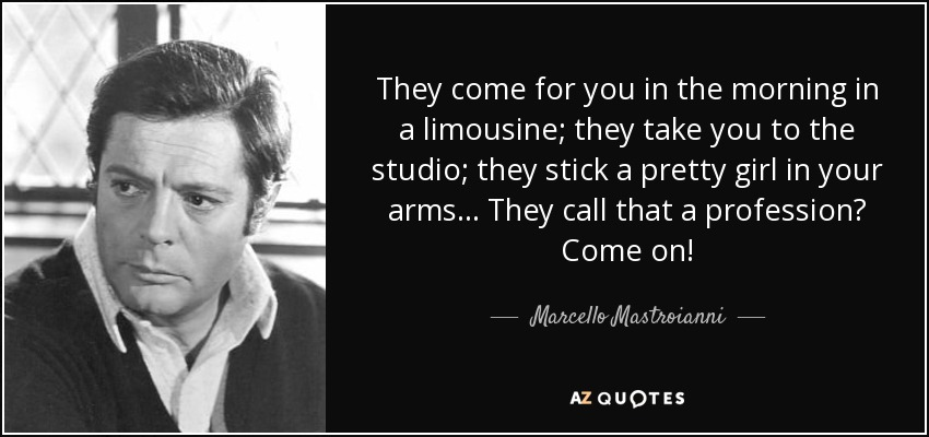 They come for you in the morning in a limousine; they take you to the studio; they stick a pretty girl in your arms... They call that a profession? Come on! - Marcello Mastroianni