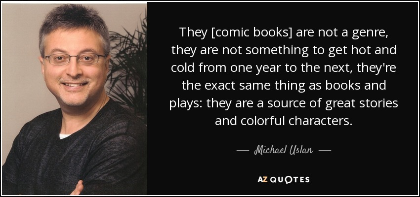They [comic books] are not a genre, they are not something to get hot and cold from one year to the next, they're the exact same thing as books and plays: they are a source of great stories and colorful characters. - Michael Uslan