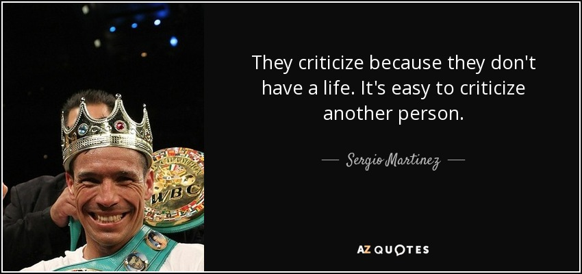 They criticize because they don't have a life. It's easy to criticize another person. - Sergio Martinez