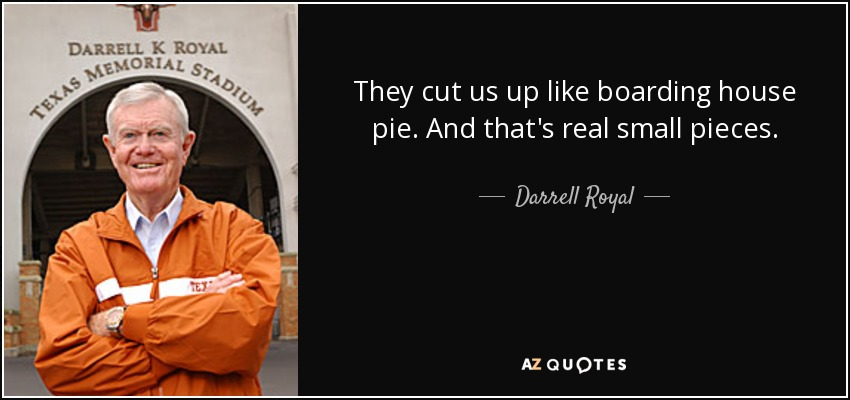 They cut us up like boarding house pie. And that's real small pieces. - Darrell Royal
