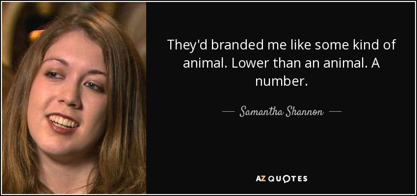 They'd branded me like some kind of animal. Lower than an animal. A number. - Samantha Shannon